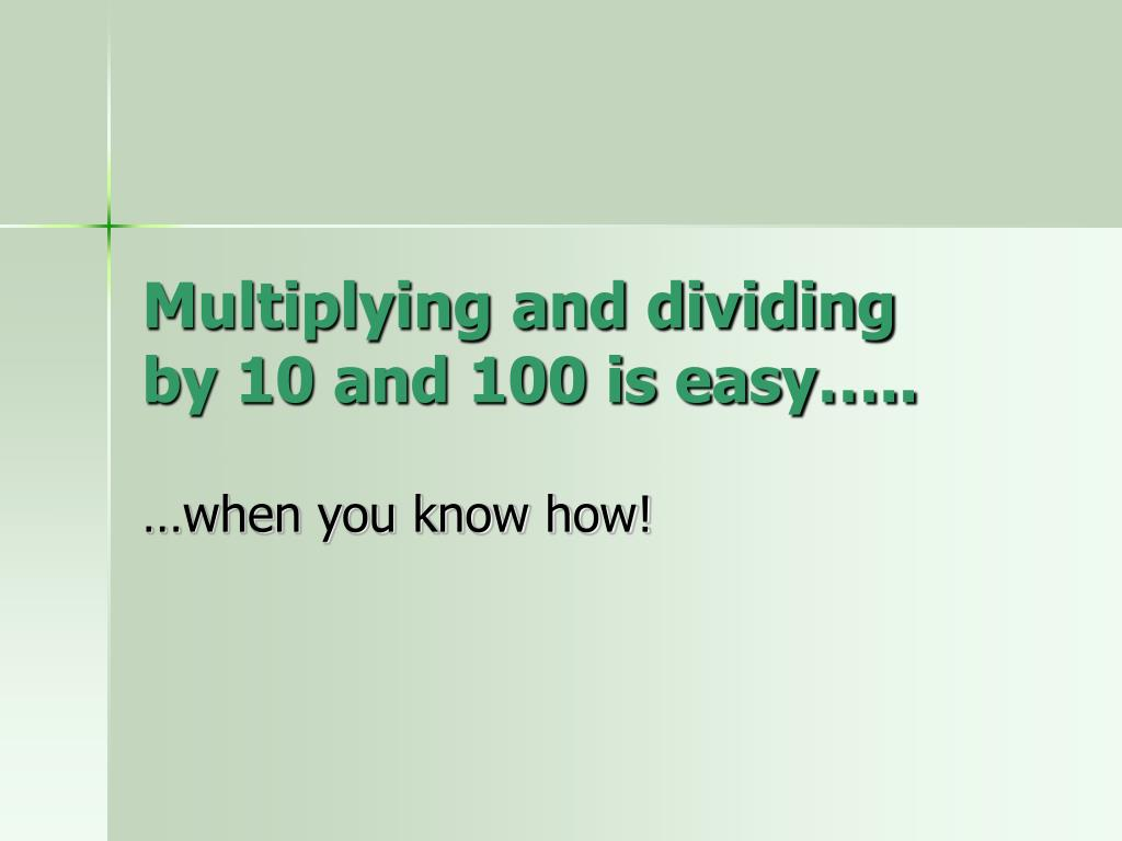 multiplying and dividing by 10 and 100 is easy l.