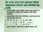 so now you can guess what happens when you divide by 100