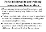 focus resources to get training courses closer to operators