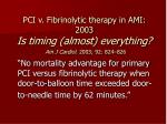 pci v fibrinolytic therapy in ami 2003 is timing almost everything am j cardiol 2003 92 824 826