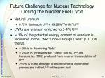 future challenge for nuclear technology closing the nuclear fuel cycle