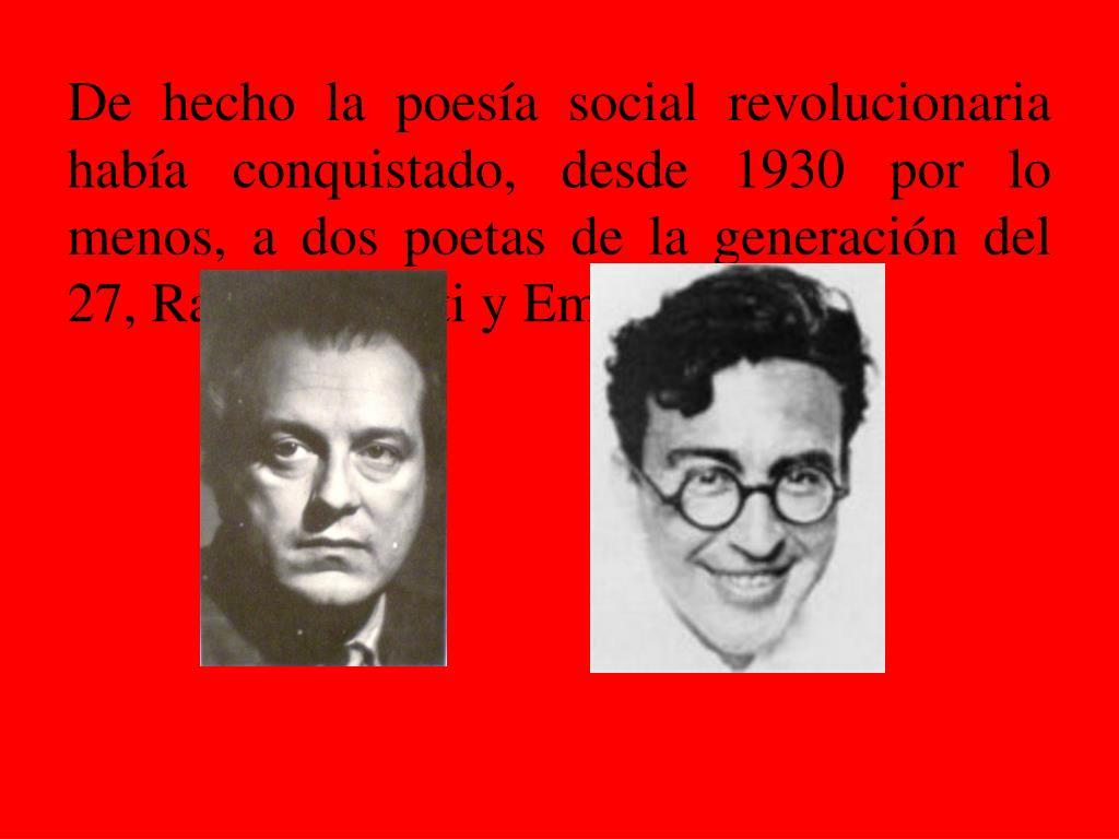 De hecho la poesía social revolucionaria había conquistado, desde 1930 por lo menos, a dos poetas de la generación del 27, Rafael Alberti y Emilio Prados.