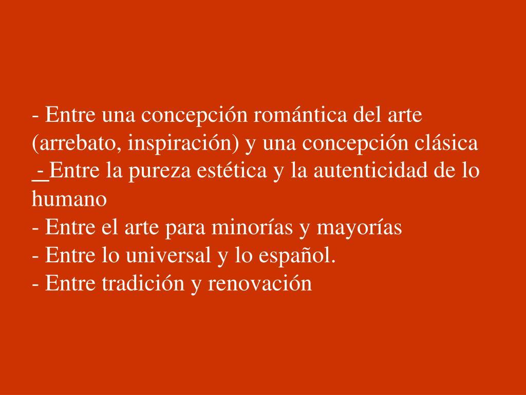 - Entre una concepción romántica del arte (arrebato, inspiración) y una concepción clásica