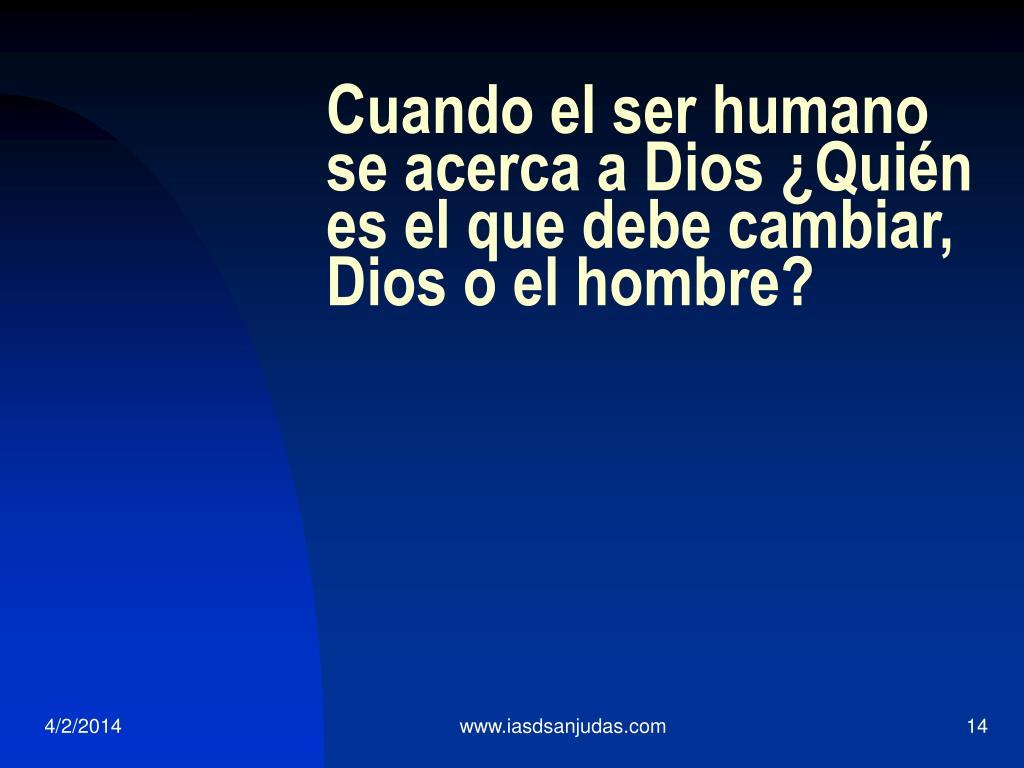 Cuando el ser humano se acerca a Dios ¿Quién es el que debe cambiar, Dios o el hombre?