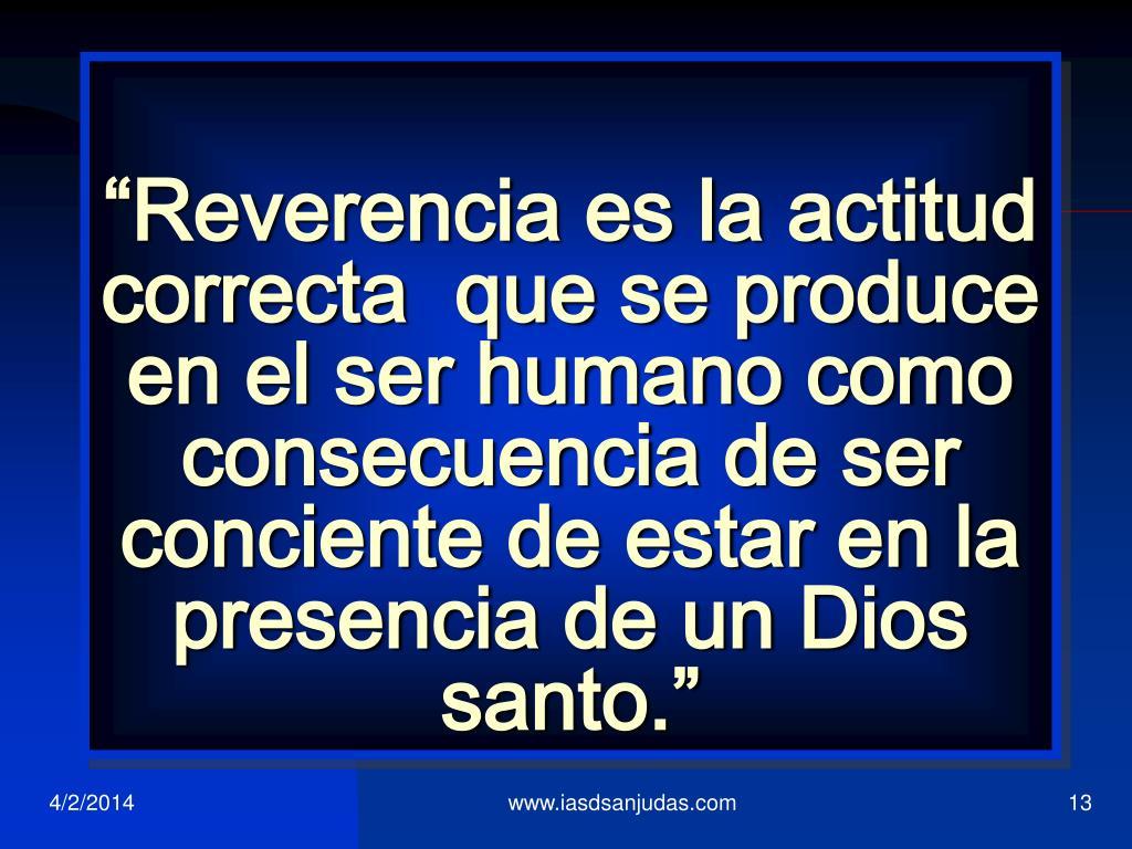"""""""Reverencia es la actitud correcta  que se produce en el ser humano como consecuencia de ser conciente de estar en la presencia de un Dios santo."""""""