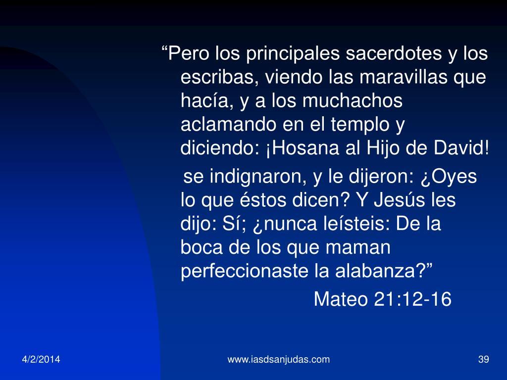 """""""Pero los principales sacerdotes y los escribas, viendo las maravillas que hacía, y a los muchachos aclamando en el templo y diciendo:"""