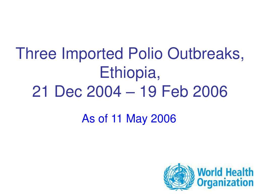 three imported polio outbreaks ethiopia 21 dec 2004 19 feb 2006 l.