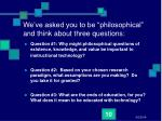 we ve asked you to be philosophical and think about three questions
