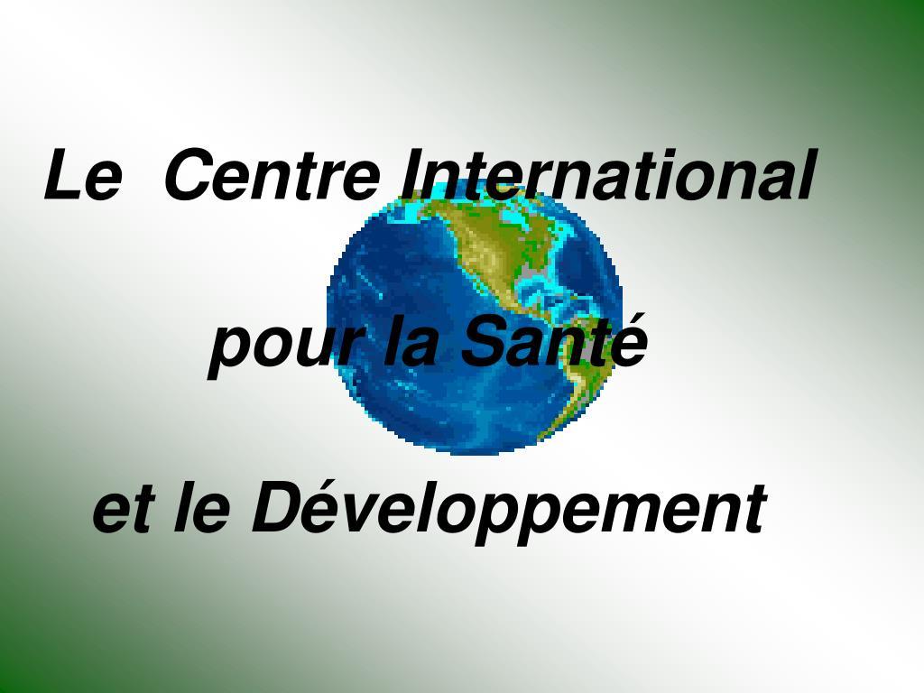 le centre international pour la sant et le d veloppement l.