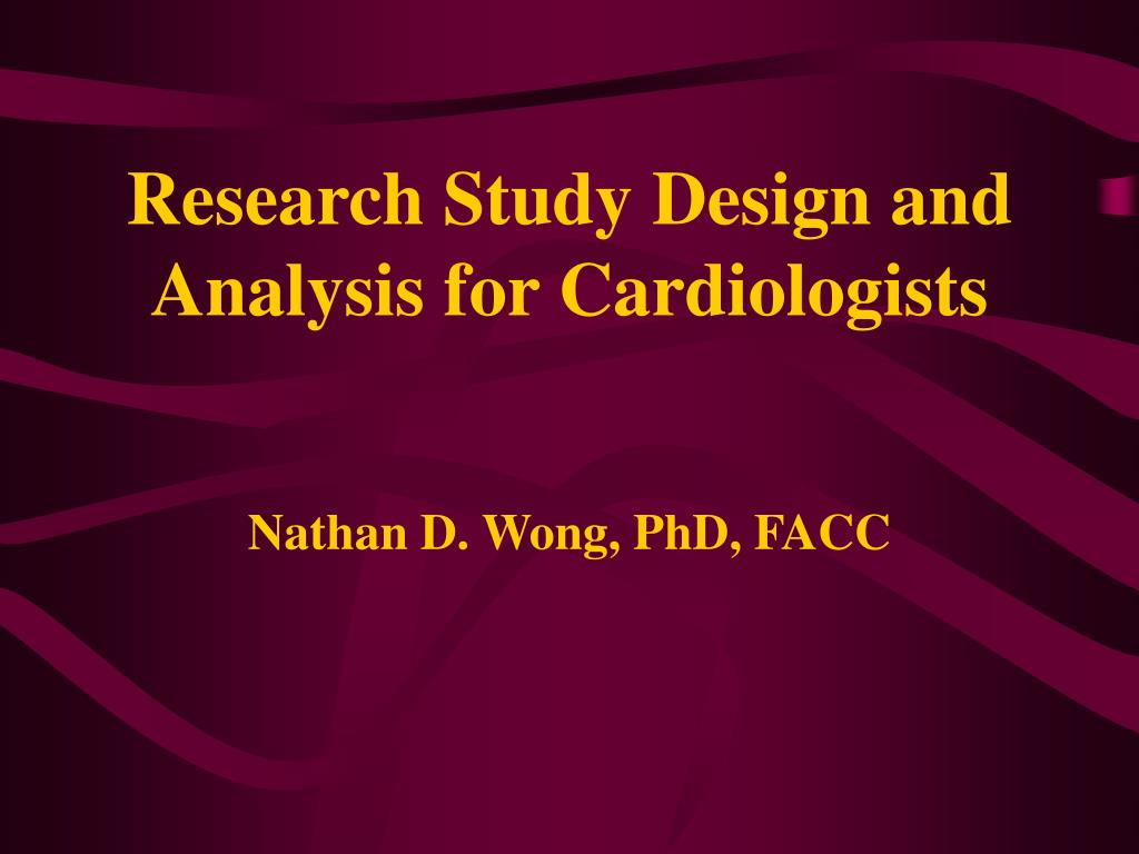 research study design and analysis for cardiologists nathan d wong phd facc l.