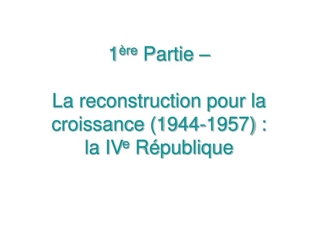 1 re partie la reconstruction pour la croissance 1944 1957 la iv e r publique l.