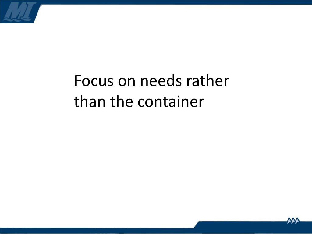 Focus on needs rather than the container