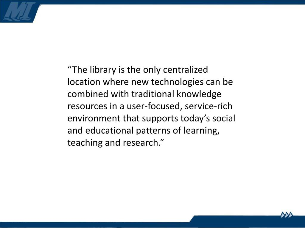 """The library is the only centralized location where new technologies can be combined with traditional knowledge resources in a user-focused, service-rich environment that supports today's social and educational patterns of learning, teaching and research."""