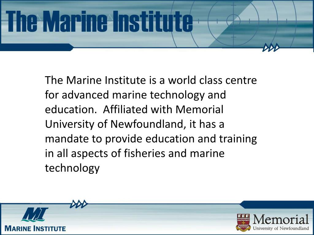The Marine Institute is a world class centre for advanced marine technology and education.  Affiliated with Memorial University of Newfoundland, it has a mandate to provide education and training in all aspects of fisheries and marine technology