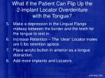 what if the patient can flip up the 2 implant locator overdenture with the tongue1