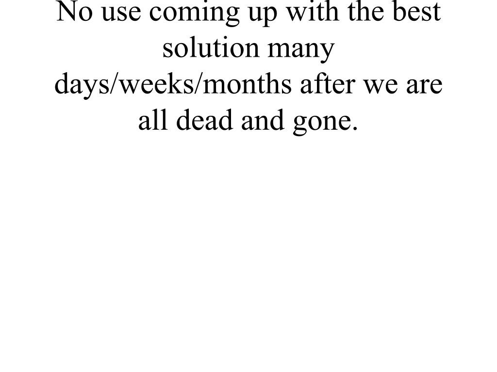 No use coming up with the best solution many days/weeks/months after we are all dead and gone.