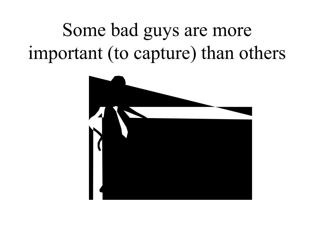 Some bad guys are more important (to capture) than others