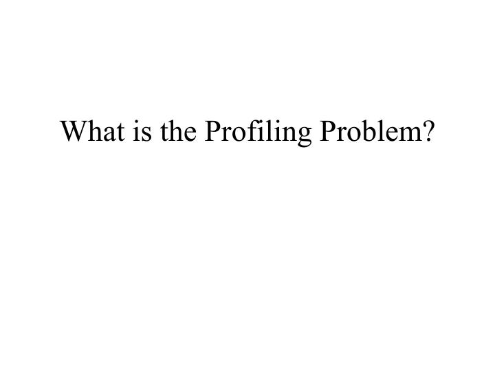 What is the profiling problem