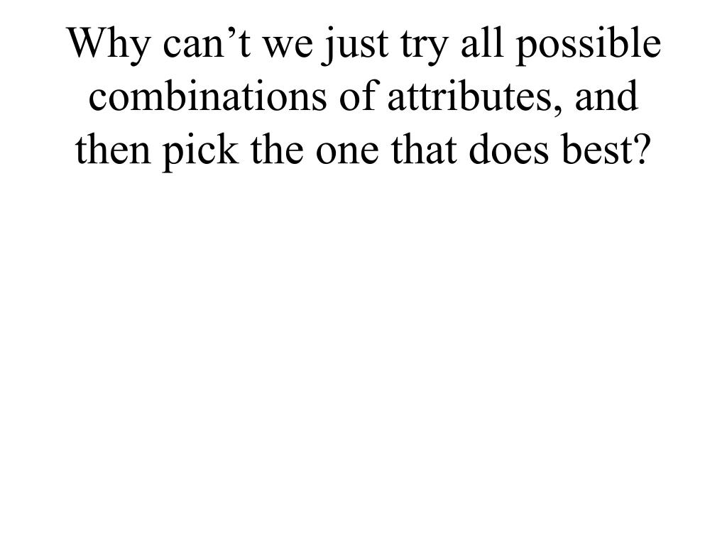 Why can't we just try all possible combinations of attributes, and then pick the one that does best?