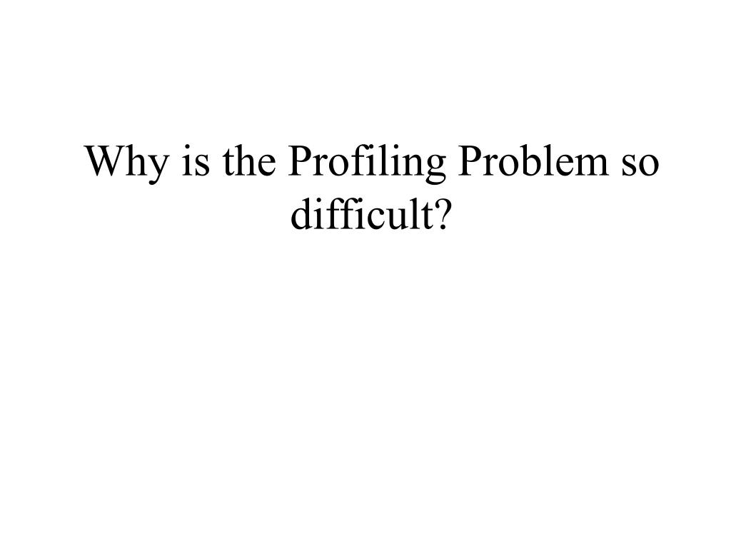 Why is the Profiling Problem so difficult?