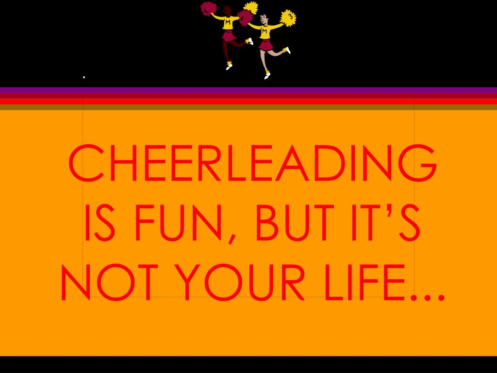 CHEERLEADING IS FUN, BUT IT'S NOT YOUR LIFE...