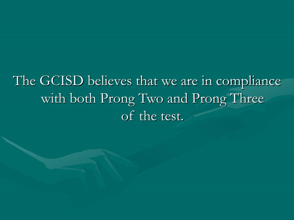The GCISD believes that we are in compliance with both Prong Two and Prong Three