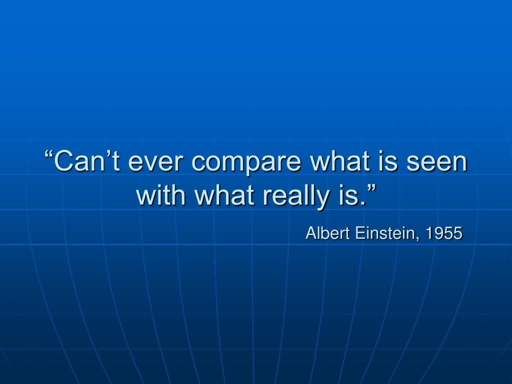 """Can't ever compare what is seen with what really is."""