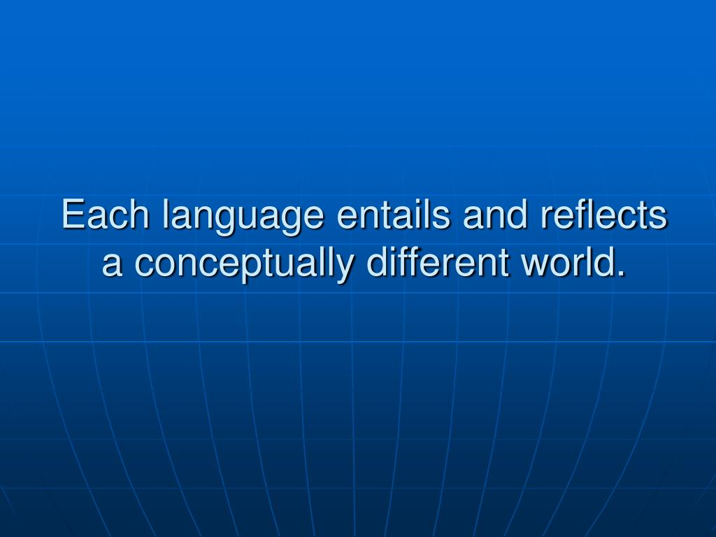 Each language entails and reflects a conceptually different world.