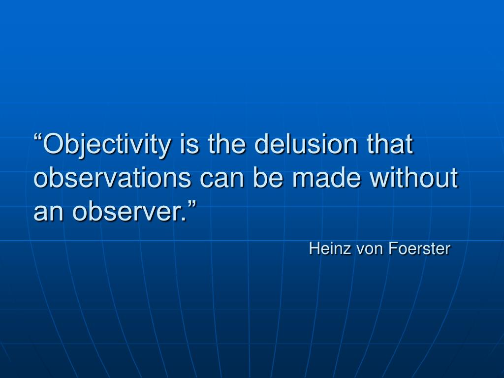 """Objectivity is the delusion that observations can be made without an observer."""
