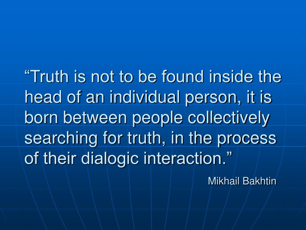 """Truth is not to be found inside the head of an individual person, it is born between people collectively searching for truth, in the process of their dialogic interaction."""