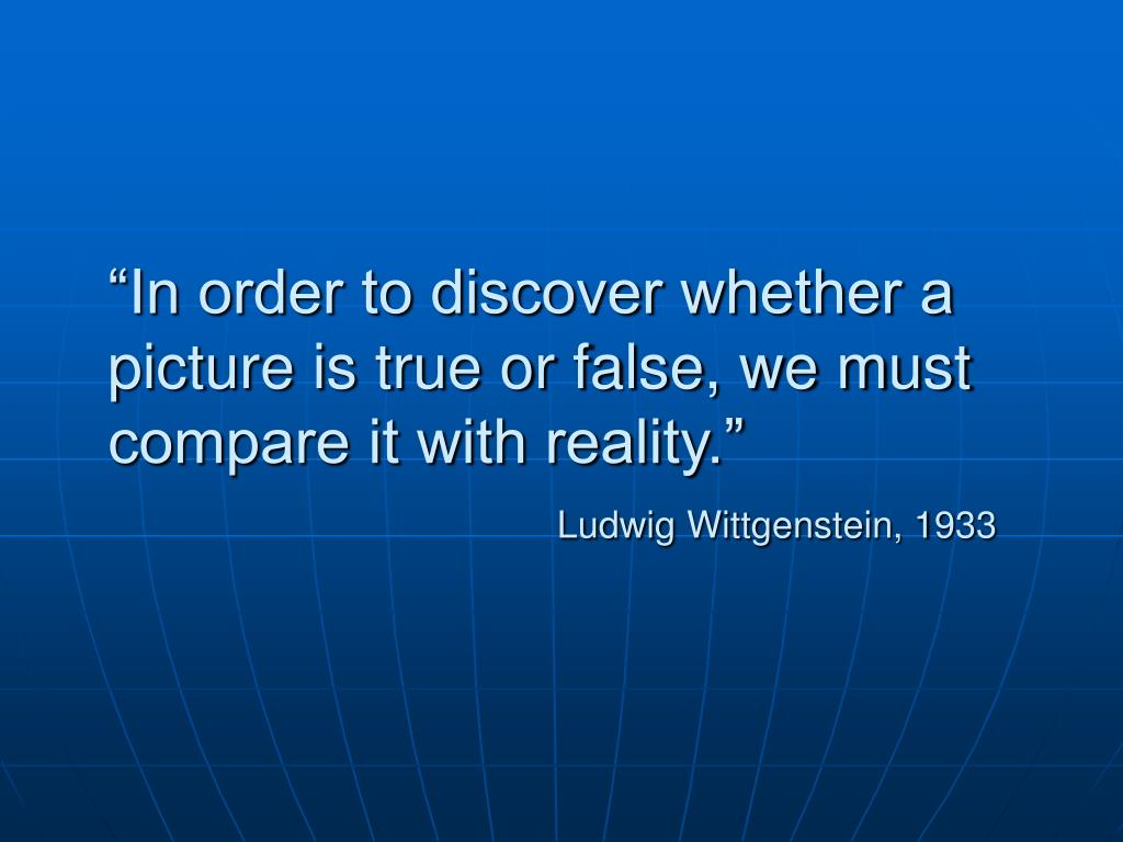 """In order to discover whether a picture is true or false, we must compare it with reality."""
