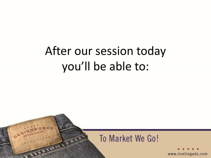 After our session today you ll be able to