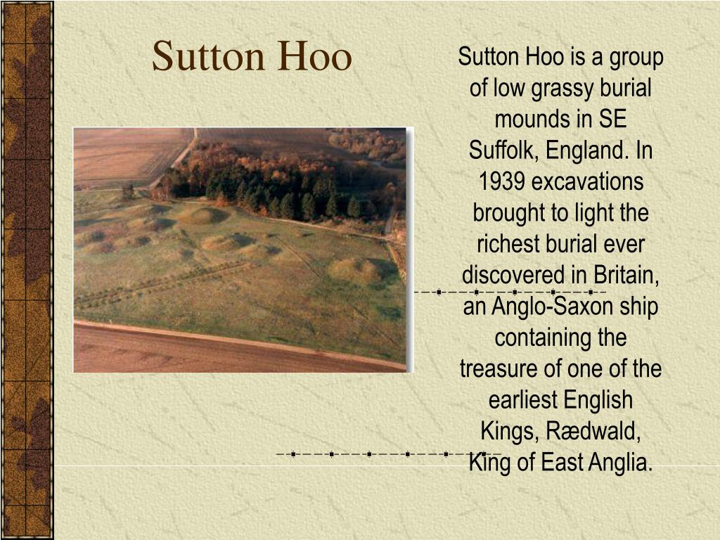Sutton Hoo is a group of low grassy burial mounds in SE Suffolk, England. In 1939 excavations brought to light the richest burial ever discovered in Britain, an Anglo-Saxon ship containing the treasure of one of the earliest English Kings, Rædwald, King of East Anglia.