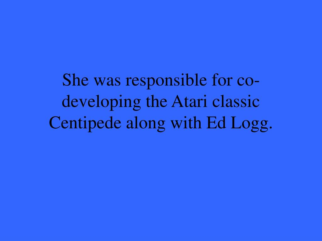 She was responsible for co-developing the Atari classic Centipede along with Ed Logg.