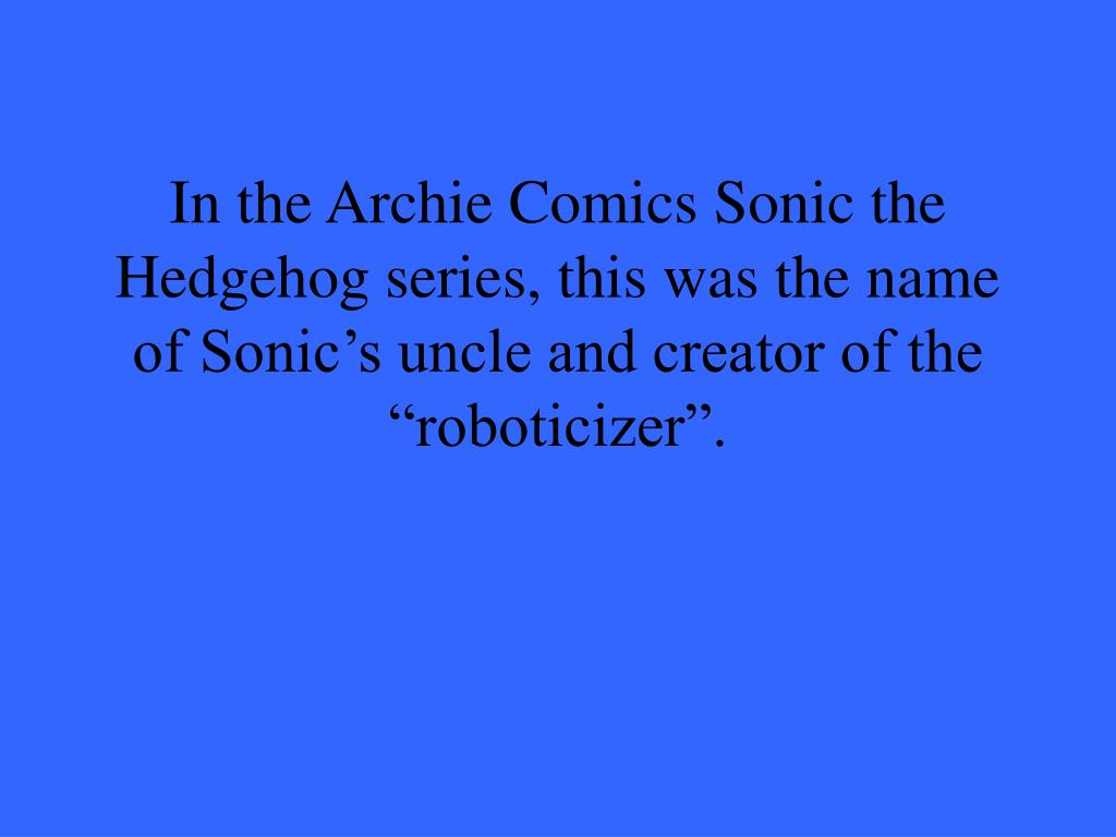 """In the Archie Comics Sonic the Hedgehog series, this was the name of Sonic's uncle and creator of the """"roboticizer""""."""