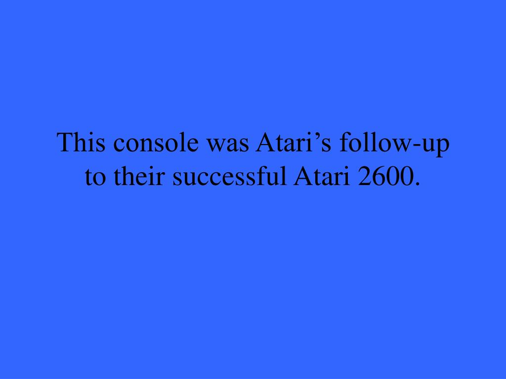 This console was Atari's follow-up to their successful Atari 2600.