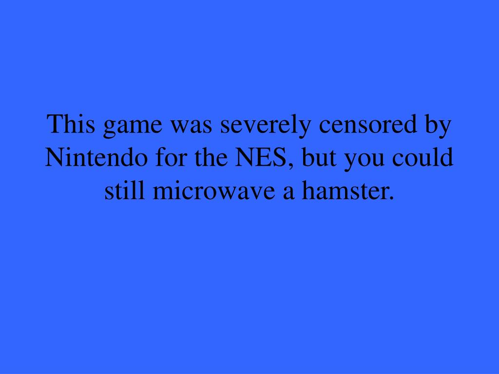 This game was severely censored by Nintendo for the NES, but you could still microwave a hamster.