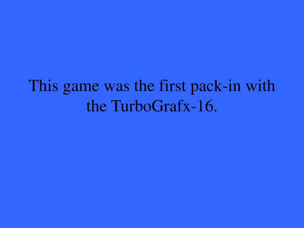 This game was the first pack-in with the TurboGrafx-16.