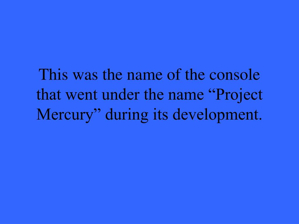 """This was the name of the console that went under the name """"Project Mercury"""" during its development."""