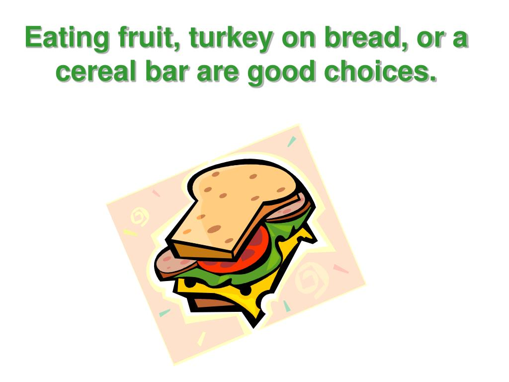 Eating fruit, turkey on bread, or a cereal bar are good choices.