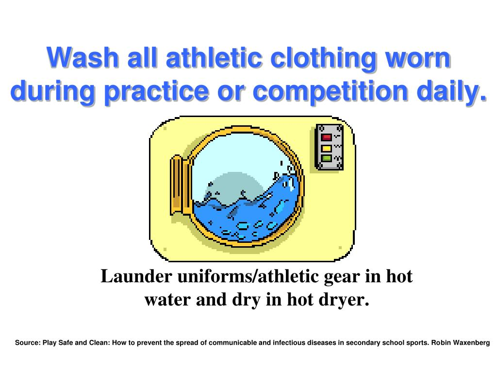 Wash all athletic clothing worn during practice or competition daily.