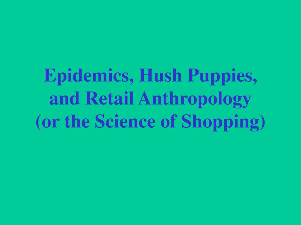 epidemics hush puppies and retail anthropology or the science of shopping l.