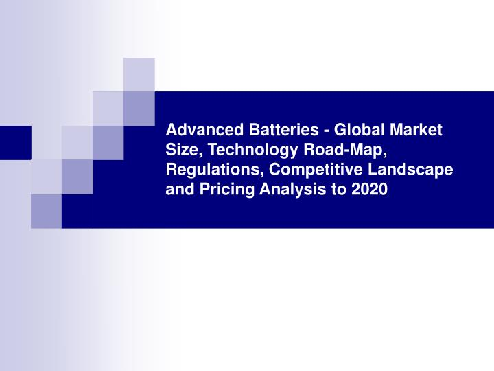 Advanced Batteries - Global Market Size, Technology Road-Map, Regulations, Competitive Landscape and...