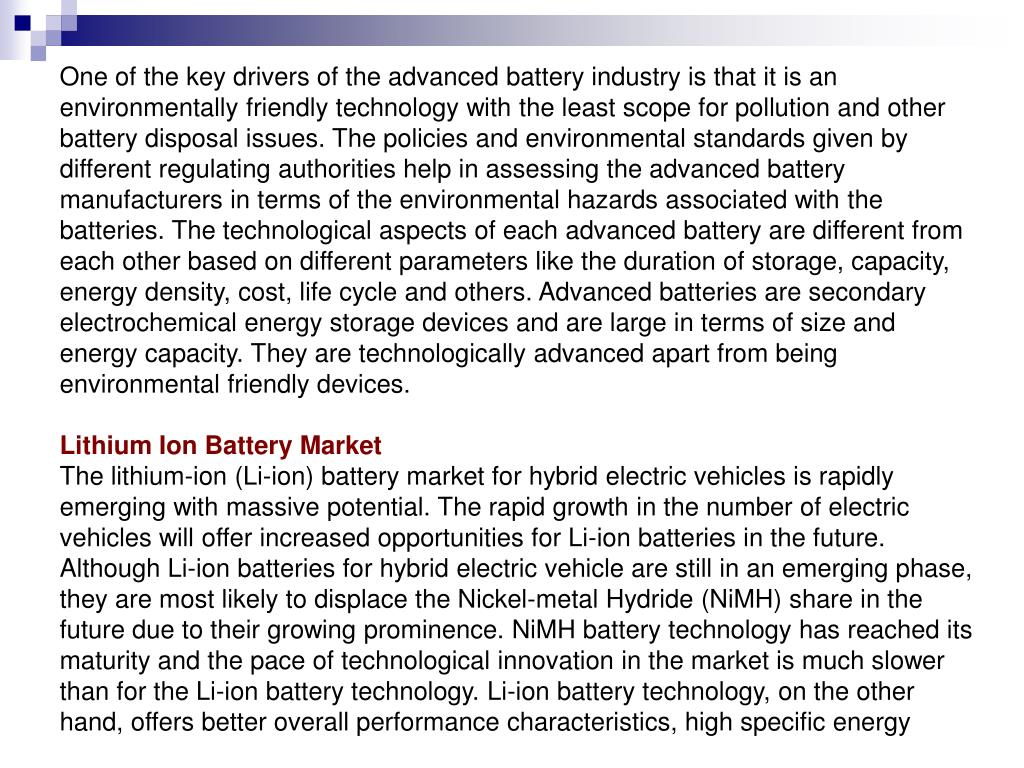 One of the key drivers of the advanced battery industry is that it is an environmentally friendly technology with the least scope for pollution and other battery disposal issues. The policies and environmental standards given by different regulating authorities help in assessing the advanced battery manufacturers in terms of the environmental hazards associated with the batteries. The technological aspects of each advanced battery are different from each other based on different parameters like the duration of storage, capacity, energy density, cost, life cycle and others. Advanced batteries are secondary electrochemical energy storage devices and are large in terms of size and energy capacity. They are technologically advanced apart from being environmental friendly devices.