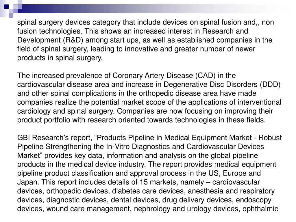 spinal surgery devices category that include devices on spinal fusion and,, non fusion technologies. This shows an increased interest in Research and Development (R&D) among start ups, as well as established companies in the field of spinal surgery, leading to innovative and greater number of newer products in spinal surgery.