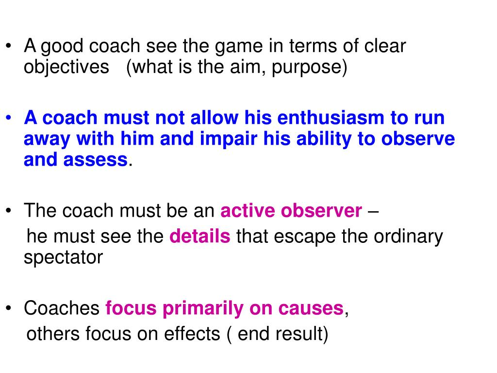 A good coach see the game in terms of clear objectives   (what is the aim, purpose)