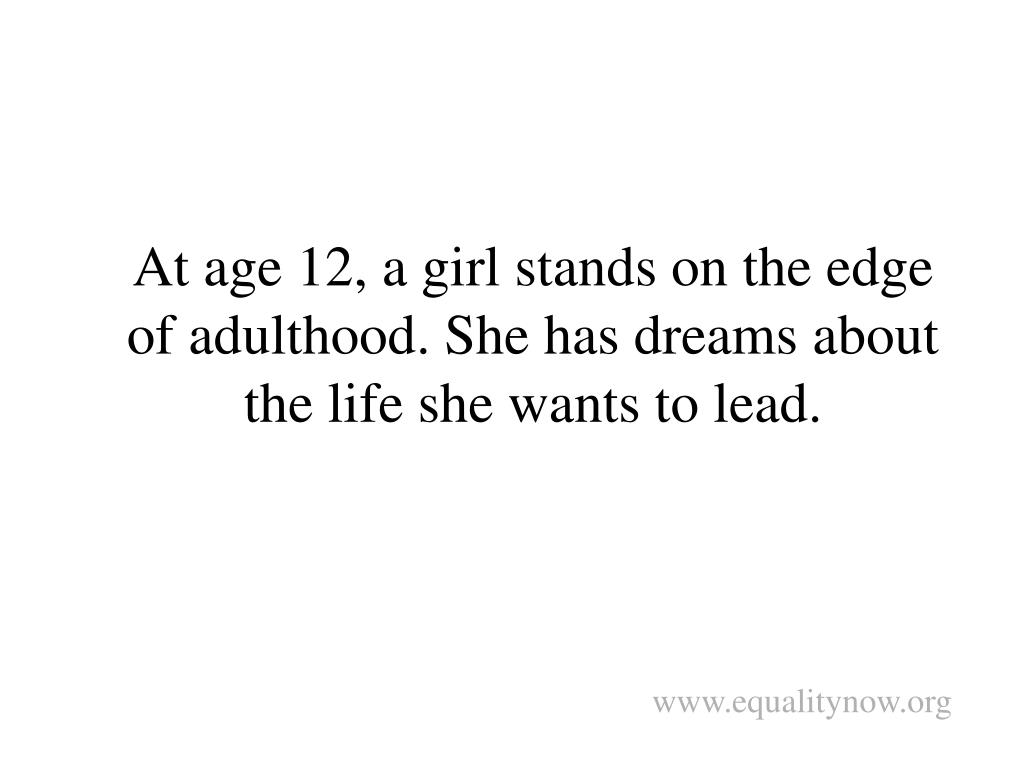 At age 12, a girl stands on the edge of adulthood. She has dreams about the life she wants to lead.