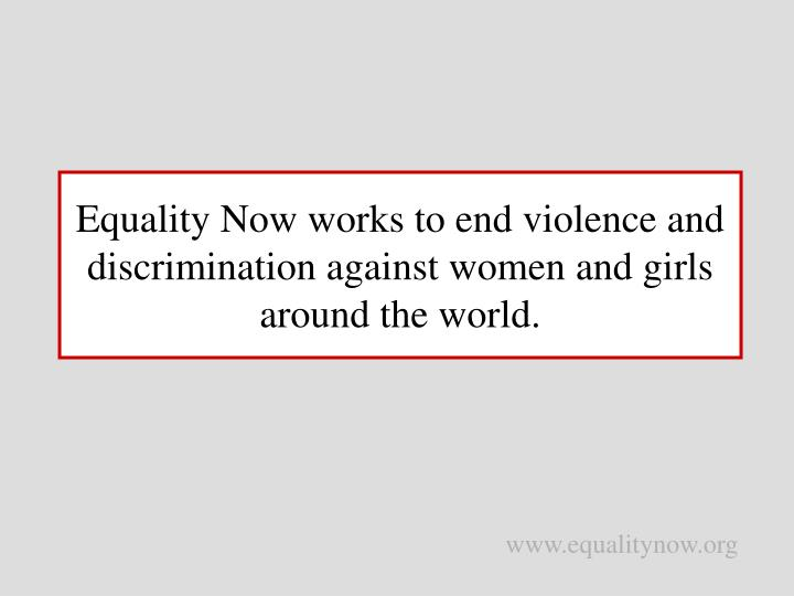 Equality now works to end violence and discrimination against women and girls around the world