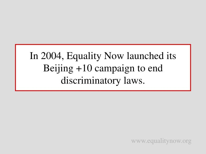 In 2004 equality now launched its beijing 10 campaign to end discriminatory laws