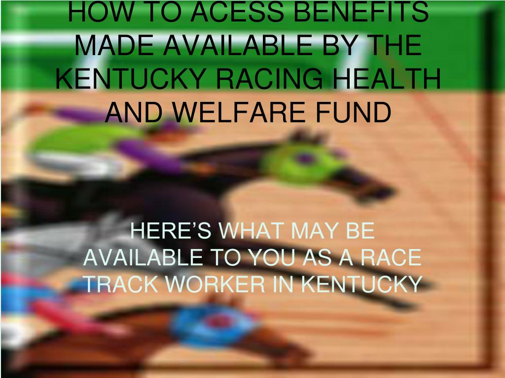 how to acess benefits made available by the kentucky racing health and welfare fund l.